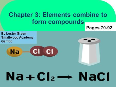 1 Chapter 3: Elements combine to form compounds Pages 70-92 By Lester Green Smallwood Academy Gambo.
