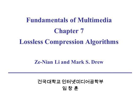 Fundamentals of Multimedia Chapter 7 Lossless Compression Algorithms Ze-Nian Li and Mark S. Drew 건국대학교 인터넷미디어공학부 임 창 훈.