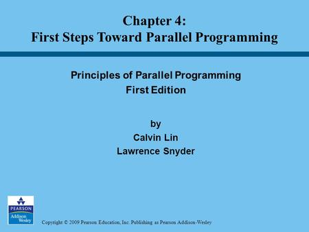 Copyright © 2009 Pearson Education, Inc. Publishing as Pearson Addison-Wesley Principles of Parallel Programming First Edition by Calvin Lin Lawrence Snyder.