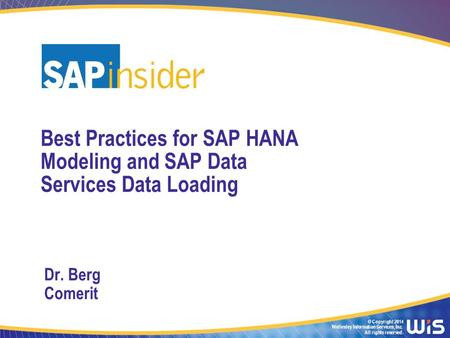 © Copyright 2014 Wellesley Information Services, Inc. All rights reserved. Best Practices for SAP HANA Modeling and SAP Data Services Data Loading Dr.