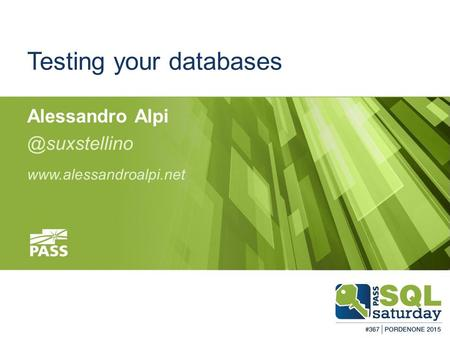 #sqlsatPordenone #sqlsat367 February 28, 2015 Testing your databases Alessandro