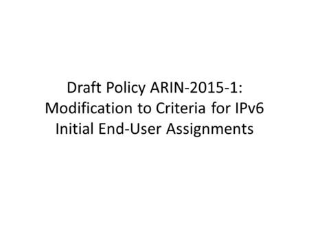 Draft Policy ARIN-2015-1: Modification to Criteria for IPv6 Initial End-User Assignments.