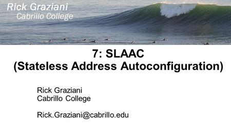 7: SLAAC (Stateless Address Autoconfiguration) Rick Graziani Cabrillo College