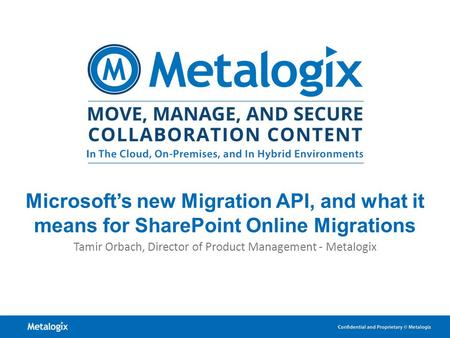 1 Microsoft's new Migration API, and what it means for SharePoint Online Migrations Tamir Orbach, Director of Product Management - Metalogix.