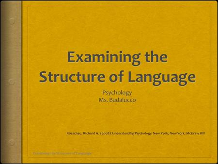 Examining the Structure of Language Kasschau, Richard A. (2008). Understanding Psychology. New York, New York: McGraw Hill.