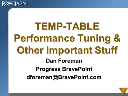 TEMP-TABLE Performance Tuning & Other Important Stuff Dan Foreman Progress BravePoint