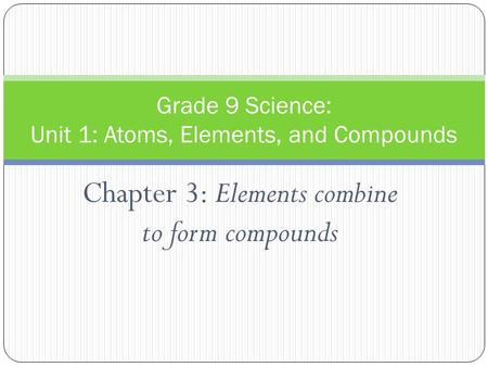 Chapter 3: Elements combine to form compounds Grade 9 Science: Unit 1: Atoms, Elements, and Compounds.