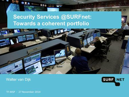 Security Towards a coherent portfolio Walter van Dijk TF-MSP - 27 November 2014.
