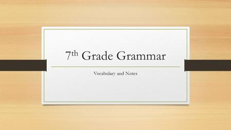 7 th Grade Grammar Vocabulary and Notes. Instructions for Grammar Lessons Every time we have a grammar lesson you are expected to take notes. Since you.