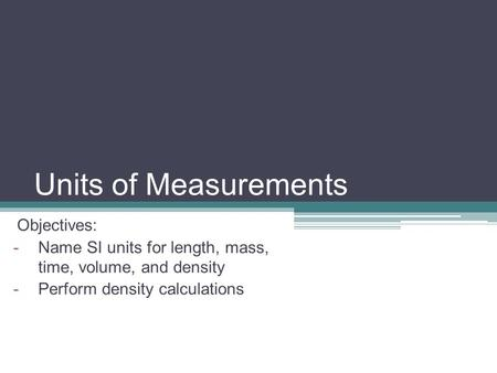 Units of Measurements Objectives: -Name SI units for length, mass, time, volume, and density -Perform density calculations.