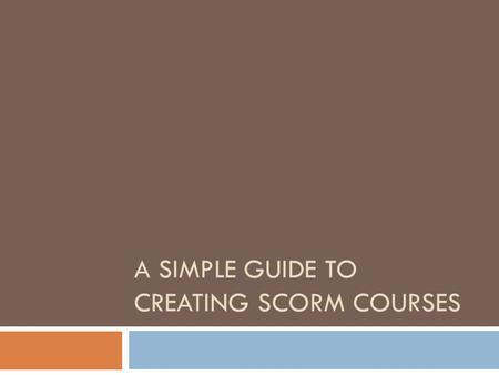 A SIMPLE GUIDE TO CREATING SCORM COURSES. Objectives  Overview of SCORM  Requirements of SCORM courses  Use cases for SCORM courses  Technical aspects.