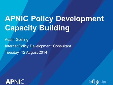 APNIC Policy Development Capacity Building Adam Gosling Internet Policy Development Consultant Tuesday, 12 August 2014.