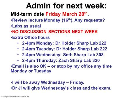Copyright © 2009 Pearson Education, Inc. Admin for next week: Mid-term date Friday March 20 th. Review lecture Monday (16 th ). Any requests? Labs as usual.