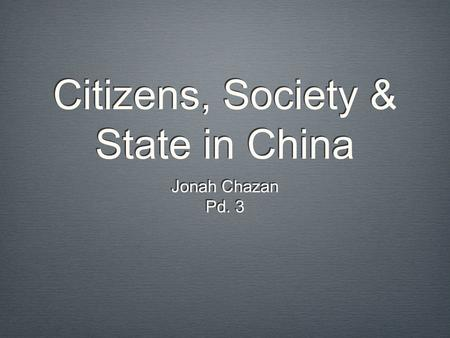 Citizens, Society & State in China Jonah Chazan Pd. 3 Jonah Chazan Pd. 3.