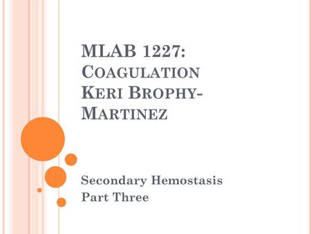 MLAB 1227: C OAGULATION K ERI B ROPHY - M ARTINEZ Secondary Hemostasis Part Three.