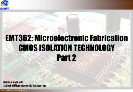 School of Microelectronic Engineering EMT362: Microelectronic Fabrication CMOS ISOLATION TECHNOLOGY Part 2 Ramzan Mat Ayub School of Microelectronic Engineering.