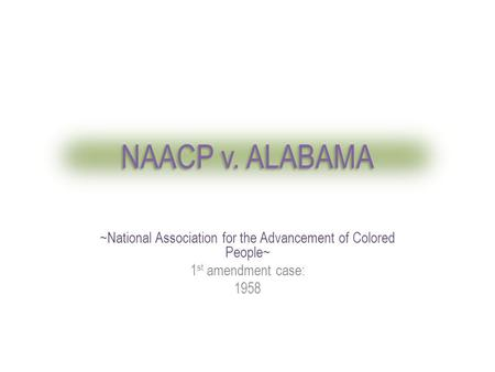 NAACP v. ALABAMA ~National Association for the Advancement of Colored People~ 1 st amendment case: 1958.