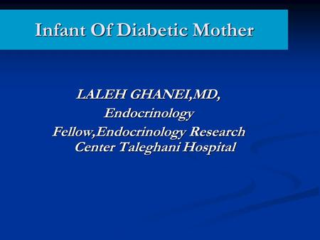 Infant Of Diabetic Mother LALEH GHANEI,MD, Endocrinology Fellow,Endocrinology Research Center Taleghani Hospital.