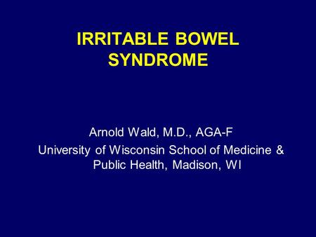 IRRITABLE BOWEL SYNDROME Arnold Wald, M.D., AGA-F University of Wisconsin School of Medicine & Public Health, Madison, WI.