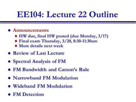 EE104: Lecture 22 Outline Announcements HW due, final HW posted (due Monday, 3/17) Final exam Thursday, 3/20, 8:30-11:30am More details next week Review.
