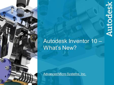 1 Autodesk Inventor 10 – What's New? Advanced Micro Systems, Inc.