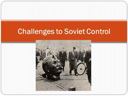 Challenges to Soviet Control. At the end of WWII, the Red Army occupied most of Eastern Europe. Almost immediately, harsh measures were put in place.