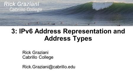 3: IPv6 Address Representation and Address Types Rick Graziani Cabrillo College