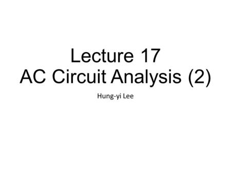 Lecture 17 AC Circuit Analysis (2) Hung-yi Lee. Textbook AC Circuit Analysis as Resistive Circuits Chapter 6.3, Chapter 6.5 (out of the scope) Fourier.