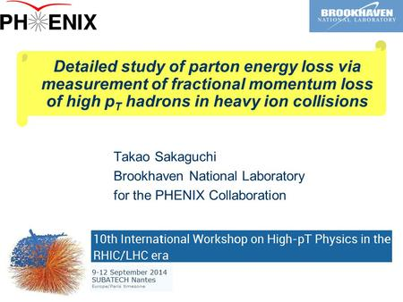 Detailed study of parton energy loss via measurement of fractional momentum loss of high p T hadrons in heavy ion collisions Takao Sakaguchi Brookhaven.