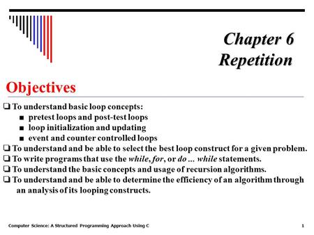 Computer Science: A Structured Programming Approach Using C1 Objectives ❏ To understand basic loop concepts: ■ pretest loops and post-test loops ■ loop.