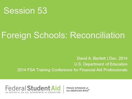 David A. Bartlett | Dec. 2014 U.S. Department of Education 2014 FSA Training Conference for Financial Aid Professionals Foreign Schools: Reconciliation.