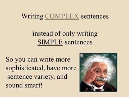 Writing COMPLEX sentences instead of only writing SIMPLE sentences So you can write more sophisticated, have more sentence variety, and sound smart!