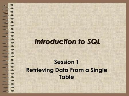 Introduction to SQL Session 1 Retrieving Data From a Single Table.