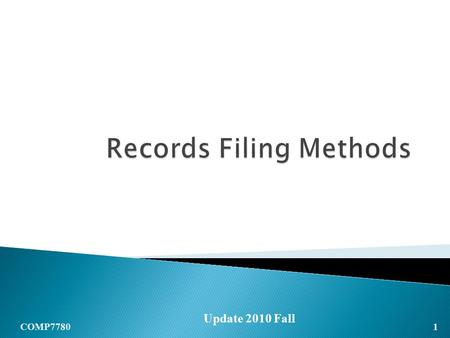 1 COMP7780 Update 2010 Fall. RECORDS MANAGEMENT Outline  Alphabetic  Subject  Numeric  Geographic (See Chapter 6, 8, 9, 10 of the reference book for.