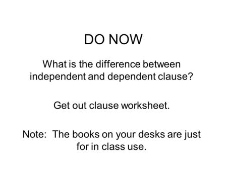 DO NOW What is the difference between independent and dependent clause? Get out clause worksheet. Note: The books on your desks are just for in class use.