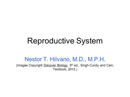 Reproductive System Nestor T. Hilvano, M.D., M.P.H. (Images Copyright Discover Biology, 5 th ed., Singh-Cundy and Cain, Textbook, 2012.)