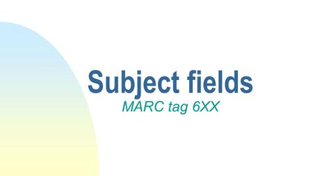 Subject fields MARC tag 6XX. Definition Access points that tell what a resource is or what it is about.