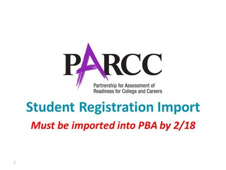 1 Student Registration Import Must be imported into PBA by 2/18.