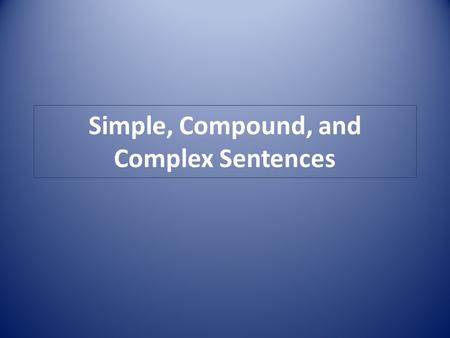 Simple, Compound, and Complex Sentences. Simple Sentence A simple sentence has one complete subject and one complete predicate. A simple sentence can.