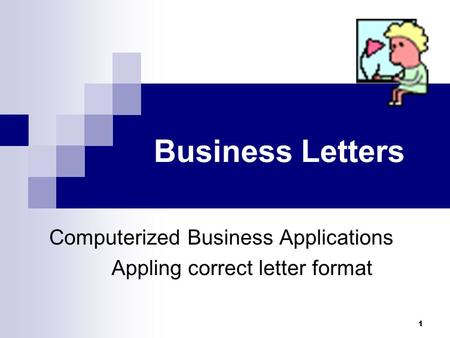 1 Business Letters Computerized Business Applications Appling correct letter format.