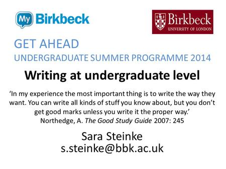 GET AHEAD UNDERGRADUATE SUMMER PROGRAMME 2014 Writing at undergraduate level 'In my experience the most important thing is to write the way they want.