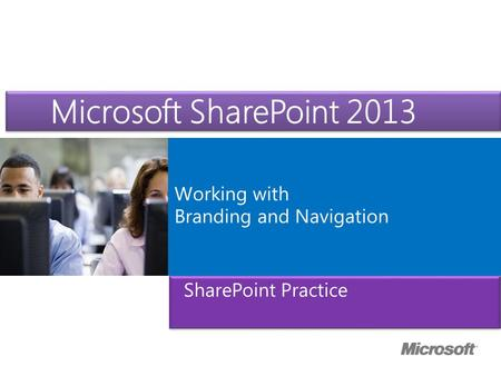 Microsoft ® Official Course Working with Branding and Navigation Microsoft SharePoint 2013 SharePoint Practice.
