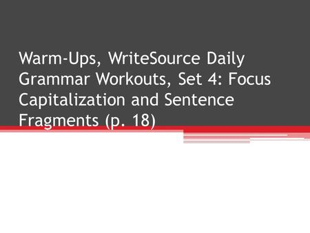 Warm-Ups, WriteSource Daily Grammar Workouts, Set 4: Focus Capitalization and Sentence Fragments (p. 18)