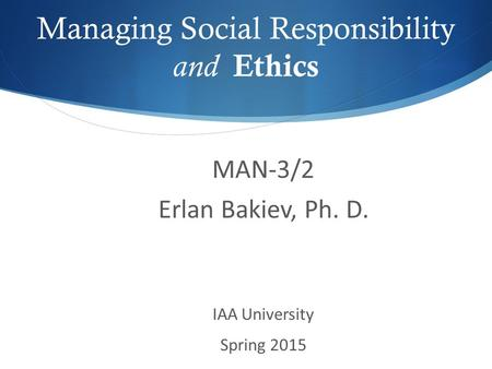 Managing Social Responsibility and Ethics MAN-3/2 Erlan Bakiev, Ph. D. IAA University Spring 2015.