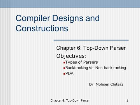 Chapter 6: Top-Down Parser1 Compiler Designs and Constructions Chapter 6: Top-Down Parser Objectives: Types of Parsers Backtracking Vs. Non-backtracking.