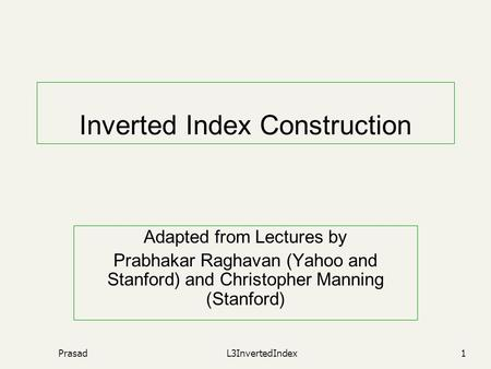 PrasadL3InvertedIndex1 Inverted Index Construction Adapted from Lectures by Prabhakar Raghavan (Yahoo and Stanford) and Christopher Manning (Stanford)
