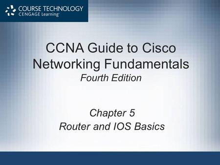 CCNA Guide to Cisco Networking Fundamentals Fourth Edition Chapter 5 Router and IOS Basics.