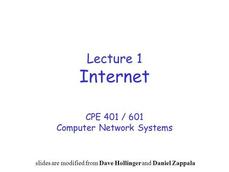 Lecture 1 Internet CPE 401 / 601 Computer Network Systems slides are modified from Dave Hollinger and Daniel Zappala.