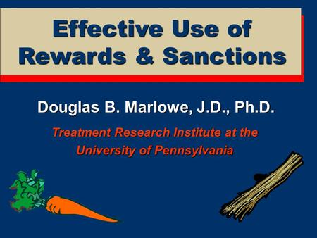 Douglas B. Marlowe, J.D., Ph.D. Treatment Research Institute at the University of Pennsylvania Effective Use of Rewards & Sanctions.