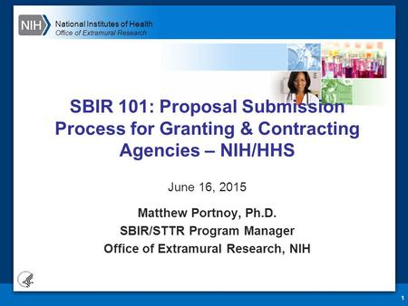 National Institutes of Health Office of Extramural Research 1 SBIR 101: Proposal Submission Process for Granting & Contracting Agencies – NIH/HHS June.